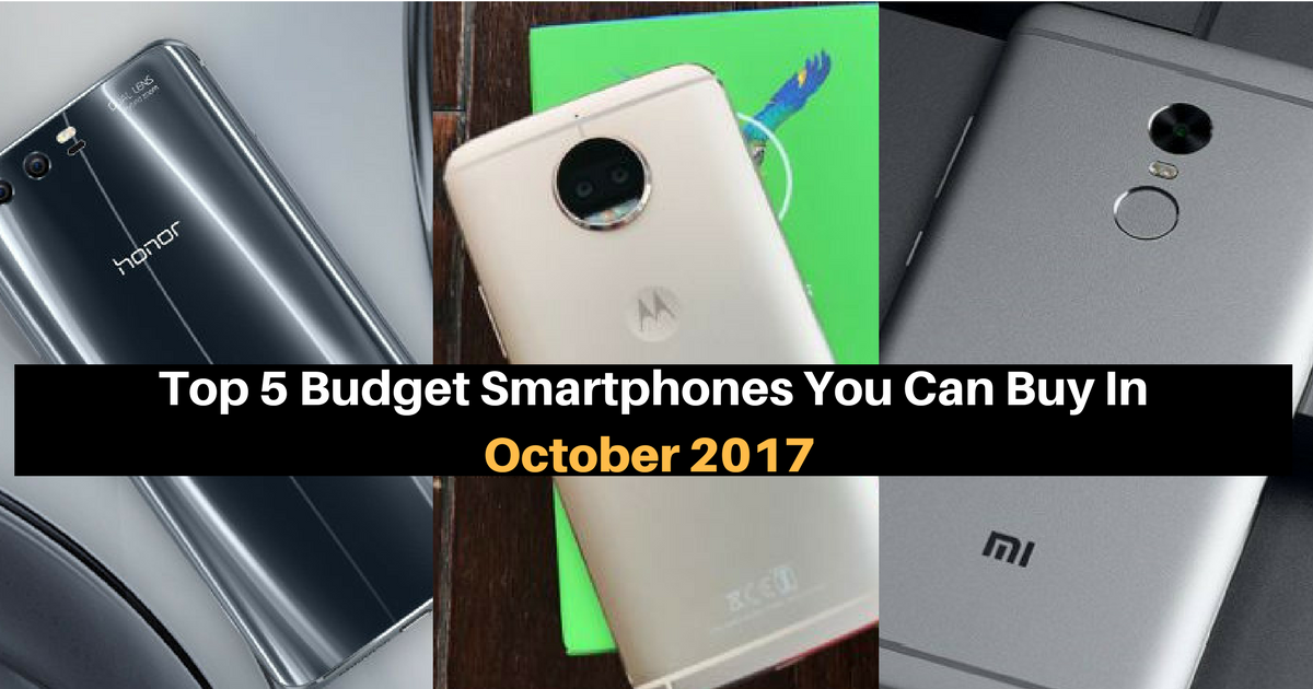 Top 5 Budget Smartphones You Can Buy In October 2017