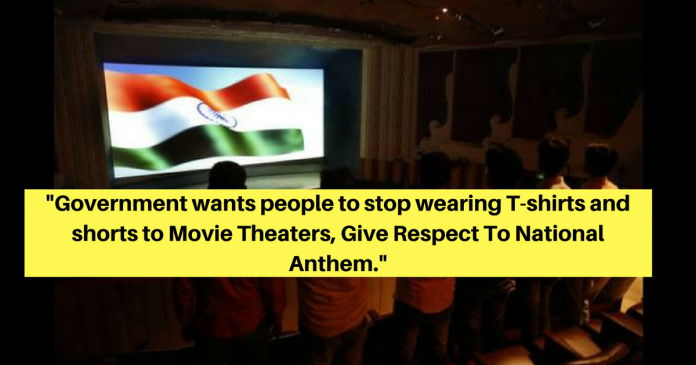 Government wants people to stop wearing T-shirts and shorts to Movie Theaters, Give Respect To National Anthem