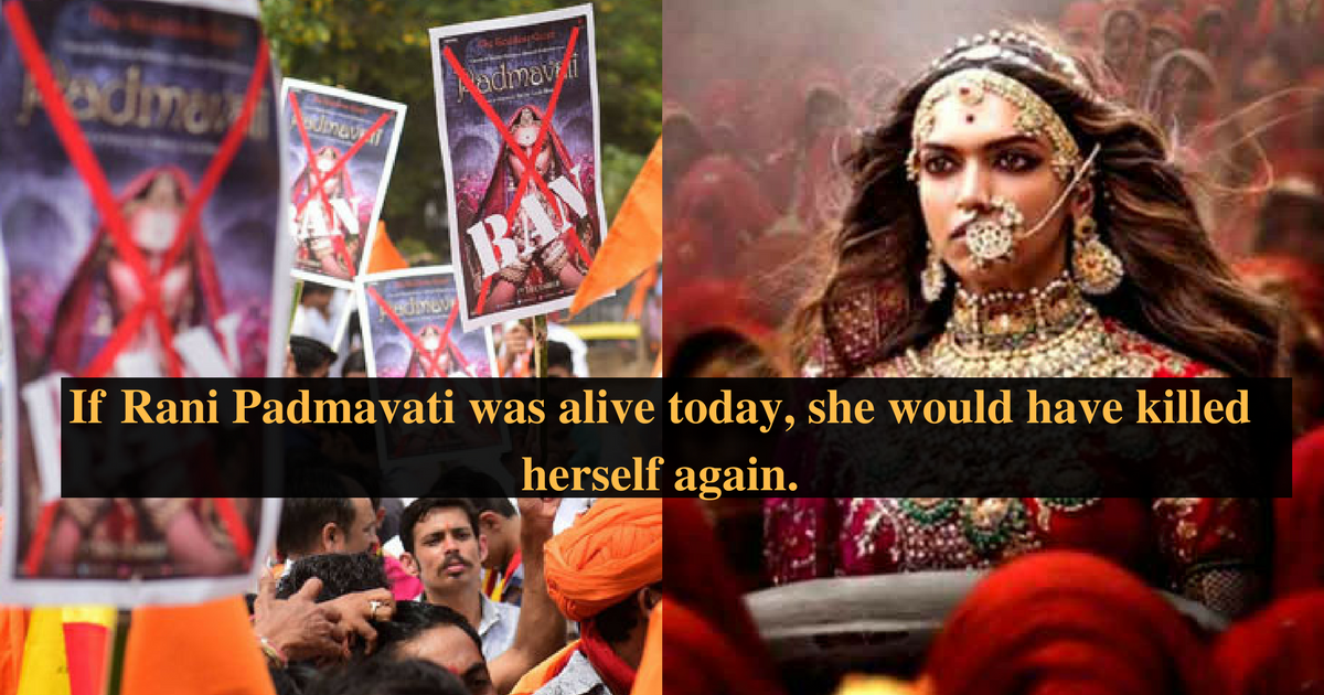 If Rani Padmavati was alive today, she would have killed herself again.